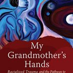My Grandmother's Hands: Racialized Trauma and the Pathway to Mending Our Hearts and Bodies